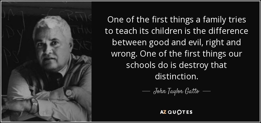 One of the first things a family tries to teach its children is the difference between good and evil, right and wrong. One of the first things our schools do is destroy that distinction. - John Taylor Gatto