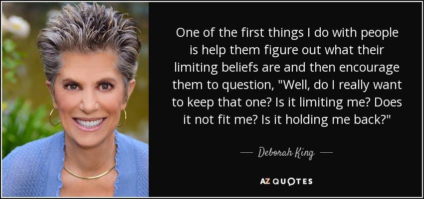 One of the first things I do with people is help them figure out what their limiting beliefs are and then encourage them to question,