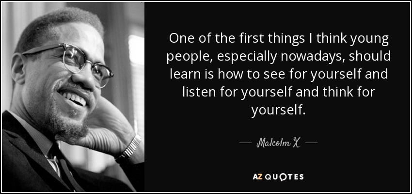 One of the first things I think young people, especially nowadays, should learn is how to see for yourself and listen for yourself and think for yourself. - Malcolm X