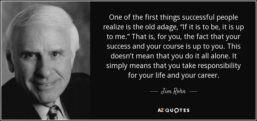 """One of the first things successful people realize is the old adage, """"If it is to be, it is up to me."""" That is, for you, the fact that your success and your course is up to you. This doesn't mean that you do it all alone. It simply means that you take responsibility for your life and your career. - Jim Rohn"""