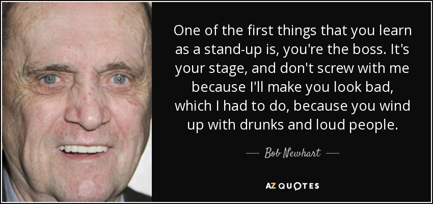 One of the first things that you learn as a stand-up is, you're the boss. It's your stage, and don't screw with me because I'll make you look bad, which I had to do, because you wind up with drunks and loud people. - Bob Newhart