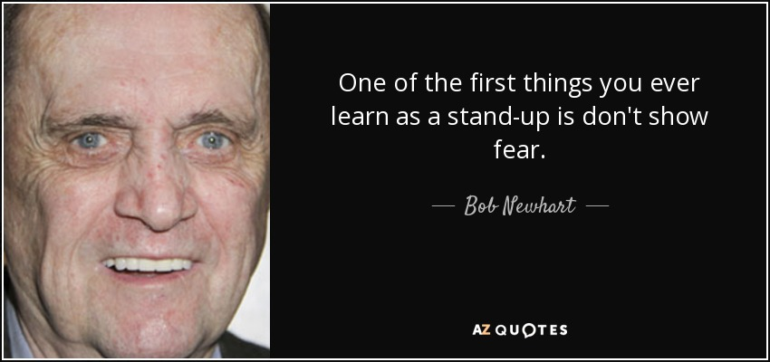 One of the first things you ever learn as a stand-up is don't show fear. - Bob Newhart