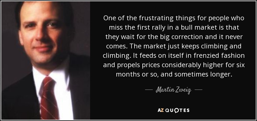 One of the frustrating things for people who miss the first rally in a bull market is that they wait for the big correction and it never comes. The market just keeps climbing and climbing. It feeds on itself in frenzied fashion and propels prices considerably higher for six months or so, and sometimes longer. - Martin Zweig