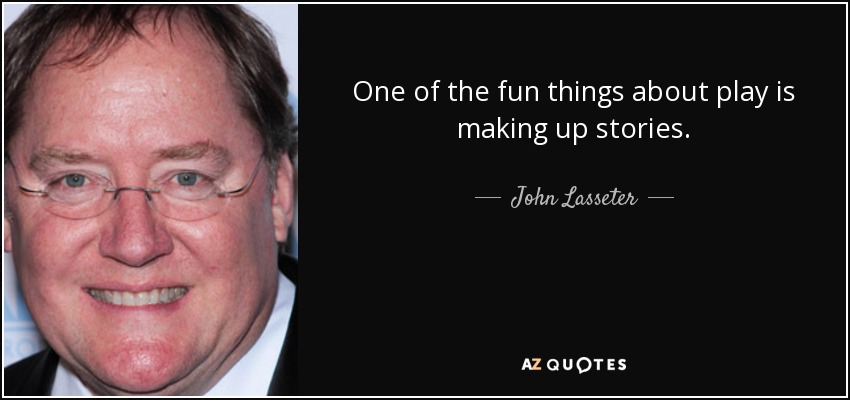 One of the fun things about play is making up stories. - John Lasseter