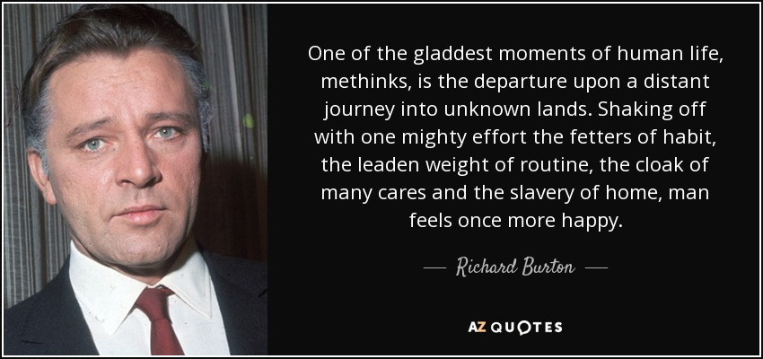 One of the gladdest moments of human life, methinks, is the departure upon a distant journey into unknown lands. Shaking off with one mighty effort the fetters of habit, the leaden weight of routine, the cloak of many cares and the slavery of home, man feels once more happy. - Richard Burton