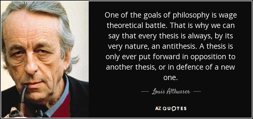 One of the goals of philosophy is wage theoretical battle. That is why we can say that every thesis is always, by its very nature, an antithesis. A thesis is only ever put forward in opposition to another thesis, or in defence of a new one. - Louis Althusser