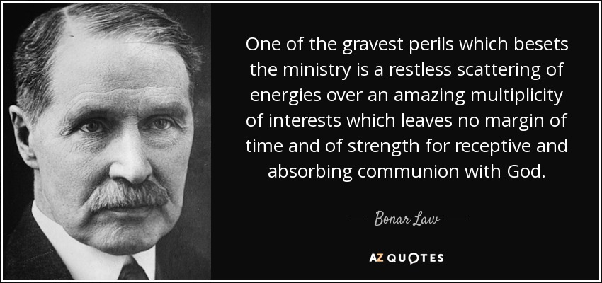 One of the gravest perils which besets the ministry is a restless scattering of energies over an amazing multiplicity of interests which leaves no margin of time and of strength for receptive and absorbing communion with God. - Bonar Law