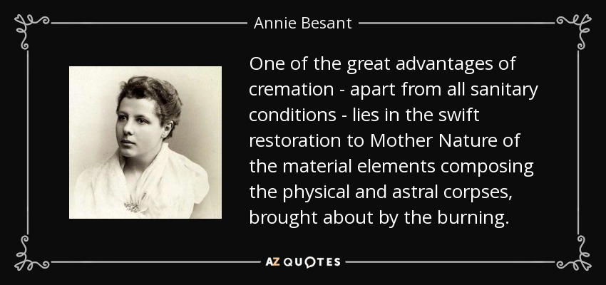 One of the great advantages of cremation - apart from all sanitary conditions - lies in the swift restoration to Mother Nature of the material elements composing the physical and astral corpses, brought about by the burning. - Annie Besant