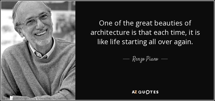One of the great beauties of architecture is that each time, it is like life starting all over again. - Renzo Piano