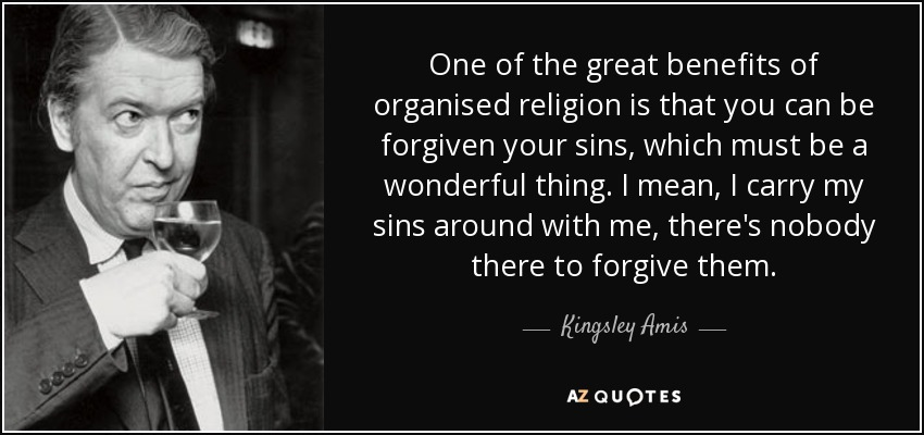 One of the great benefits of organised religion is that you can be forgiven your sins, which must be a wonderful thing. I mean, I carry my sins around with me, there's nobody there to forgive them. - Kingsley Amis