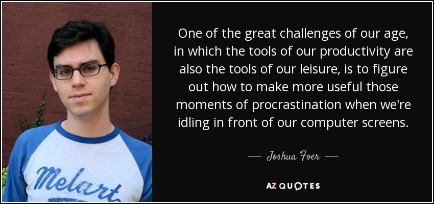 One of the great challenges of our age, in which the tools of our productivity are also the tools of our leisure, is to figure out how to make more useful those moments of procrastination when we're idling in front of our computer screens. - Joshua Foer