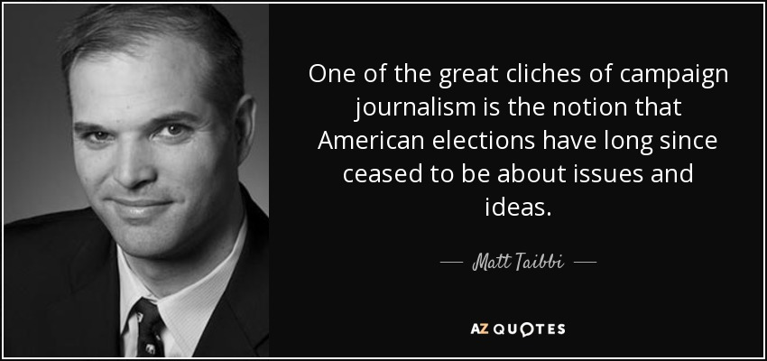 One of the great cliches of campaign journalism is the notion that American elections have long since ceased to be about issues and ideas. - Matt Taibbi