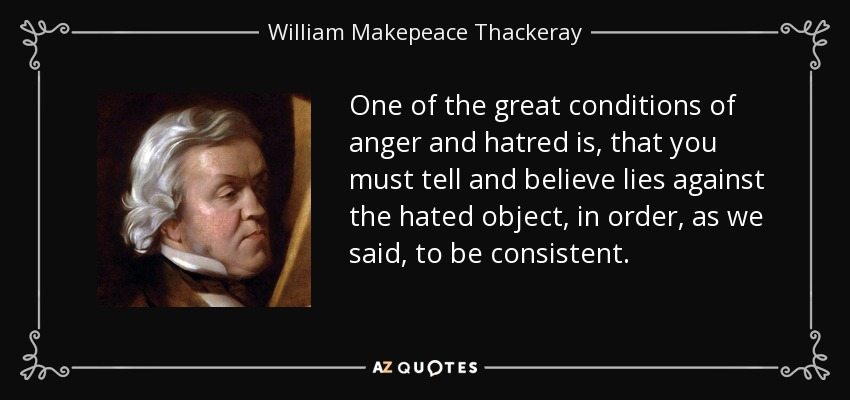 One of the great conditions of anger and hatred is, that you must tell and believe lies against the hated object, in order, as we said, to be consistent. - William Makepeace Thackeray