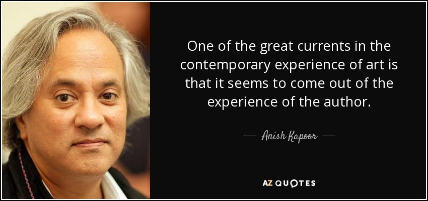 One of the great currents in the contemporary experience of art is that it seems to come out of the experience of the author. - Anish Kapoor
