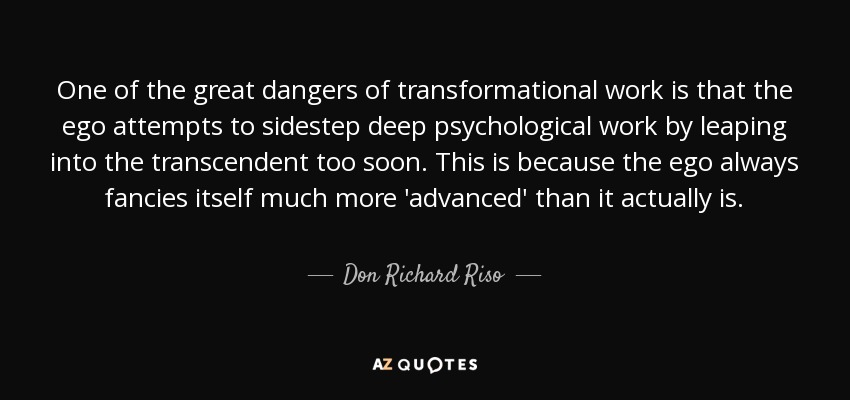 One of the great dangers of transformational work is that the ego attempts to sidestep deep psychological work by leaping into the transcendent too soon. This is because the ego always fancies itself much more 'advanced' than it actually is. - Don Richard Riso