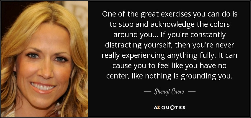 One of the great exercises you can do is to stop and acknowledge the colors around you... If you're constantly distracting yourself, then you're never really experiencing anything fully. It can cause you to feel like you have no center, like nothing is grounding you. - Sheryl Crow