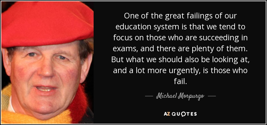 One of the great failings of our education system is that we tend to focus on those who are succeeding in exams, and there are plenty of them. But what we should also be looking at, and a lot more urgently, is those who fail. - Michael Morpurgo