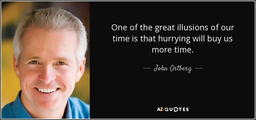 One of the great illusions of our time is that hurrying will buy us more time. - John Ortberg