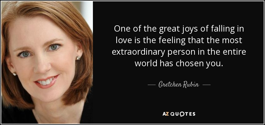 One of the great joys of falling in love is the feeling that the most extraordinary person in the entire world has chosen you. - Gretchen Rubin