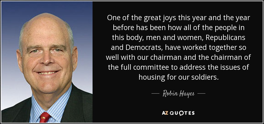 One of the great joys this year and the year before has been how all of the people in this body, men and women, Republicans and Democrats, have worked together so well with our chairman and the chairman of the full committee to address the issues of housing for our soldiers. - Robin Hayes