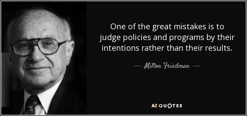 One of the great mistakes is to judge policies and programs by their intentions rather than their results. - Milton Friedman