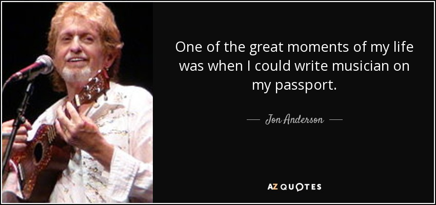 One of the great moments of my life was when I could write musician on my passport. - Jon Anderson