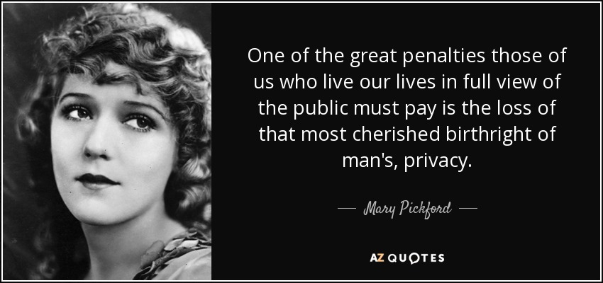 One of the great penalties those of us who live our lives in full view of the public must pay is the loss of that most cherished birthright of man's, privacy. - Mary Pickford