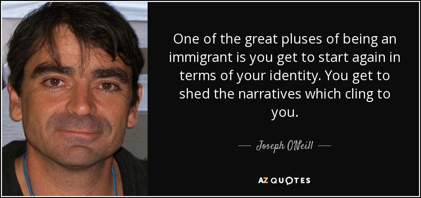 One of the great pluses of being an immigrant is you get to start again in terms of your identity. You get to shed the narratives which cling to you. - Joseph O'Neill
