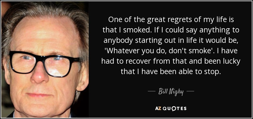 One of the great regrets of my life is that I smoked. If I could say anything to anybody starting out in life it would be, 'Whatever you do, don't smoke'. I have had to recover from that and been lucky that I have been able to stop. - Bill Nighy