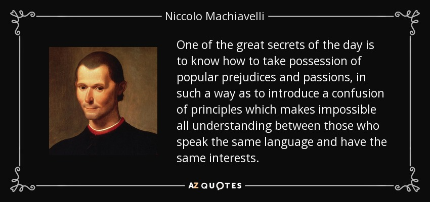One of the great secrets of the day is to know how to take possession of popular prejudices and passions, in such a way as to introduce a confusion of principles which makes impossible all understanding between those who speak the same language and have the same interests. - Niccolo Machiavelli
