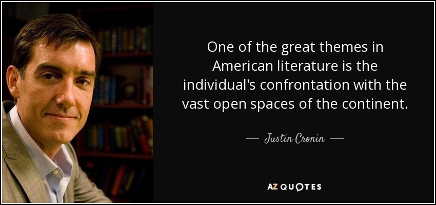 One of the great themes in American literature is the individual's confrontation with the vast open spaces of the continent. - Justin Cronin