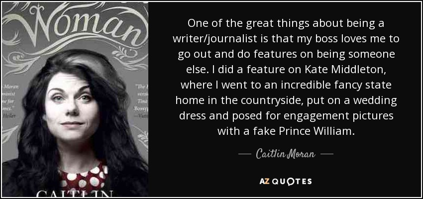 One of the great things about being a writer/journalist is that my boss loves me to go out and do features on being someone else. I did a feature on Kate Middleton, where I went to an incredible fancy state home in the countryside, put on a wedding dress and posed for engagement pictures with a fake Prince William. - Caitlin Moran
