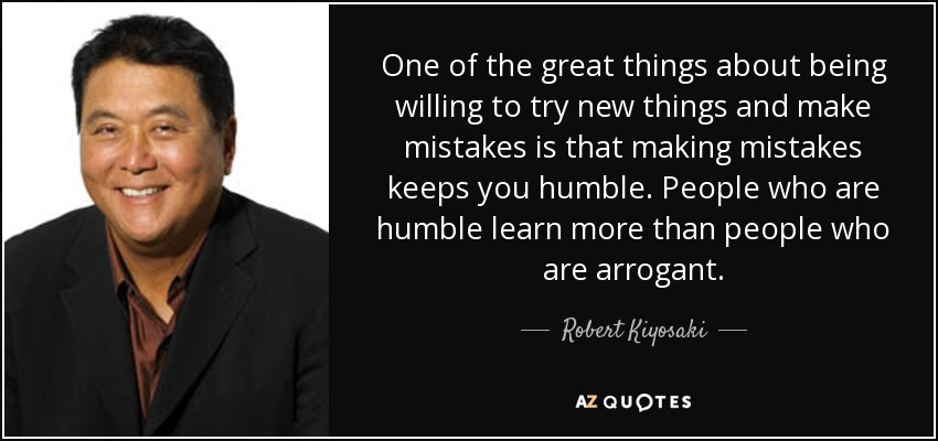 One of the great things about being willing to try new things and make mistakes is that making mistakes keeps you humble. People who are humble learn more than people who are arrogant. - Robert Kiyosaki