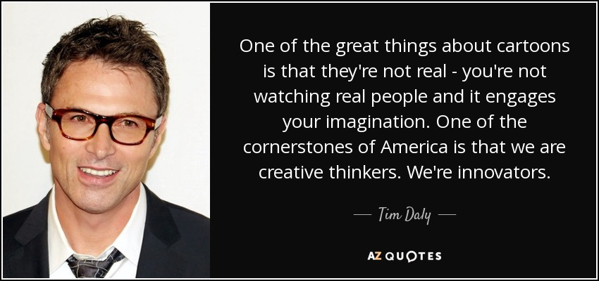 One of the great things about cartoons is that they're not real - you're not watching real people and it engages your imagination. One of the cornerstones of America is that we are creative thinkers. We're innovators. - Tim Daly