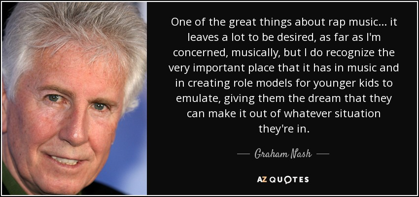 One of the great things about rap music... it leaves a lot to be desired, as far as I'm concerned, musically, but I do recognize the very important place that it has in music and in creating role models for younger kids to emulate, giving them the dream that they can make it out of whatever situation they're in. - Graham Nash