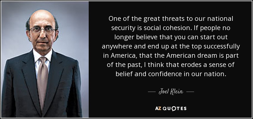 One of the great threats to our national security is social cohesion. If people no longer believe that you can start out anywhere and end up at the top successfully in America, that the American dream is part of the past, I think that erodes a sense of belief and confidence in our nation. - Joel Klein