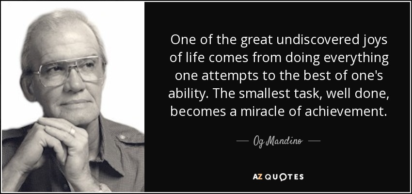 One of the great undiscovered joys of life comes from doing everything one attempts to the best of one's ability. The smallest task, well done, becomes a miracle of achievement. - Og Mandino