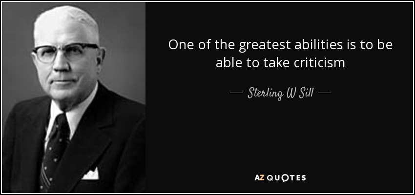 One of the greatest abilities is to be able to take criticism - Sterling W Sill