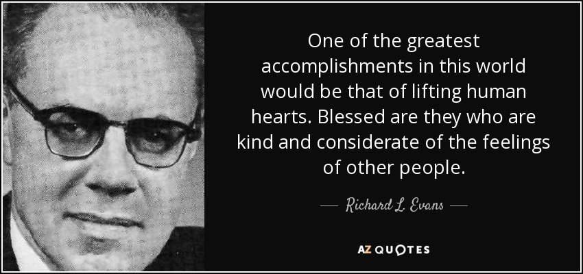 One of the greatest accomplishments in this world would be that of lifting human hearts. Blessed are they who are kind and considerate of the feelings of other people. - Richard L. Evans