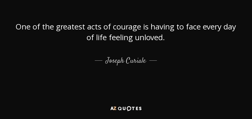 One of the greatest acts of courage is having to face every day of life feeling unloved. - Joseph Curiale