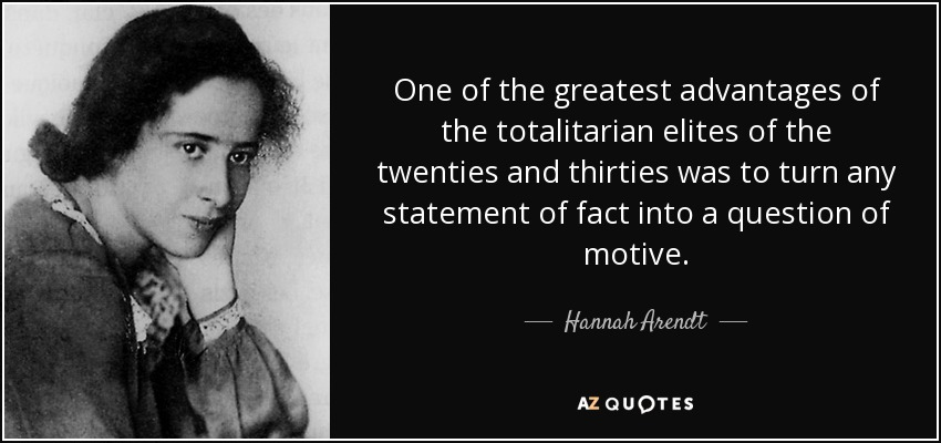 One of the greatest advantages of the totalitarian elites of the twenties and thirties was to turn any statement of fact into a question of motive. - Hannah Arendt