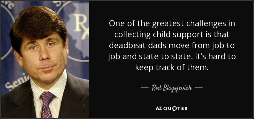One of the greatest challenges in collecting child support is that deadbeat dads move from job to job and state to state. it's hard to keep track of them. - Rod Blagojevich