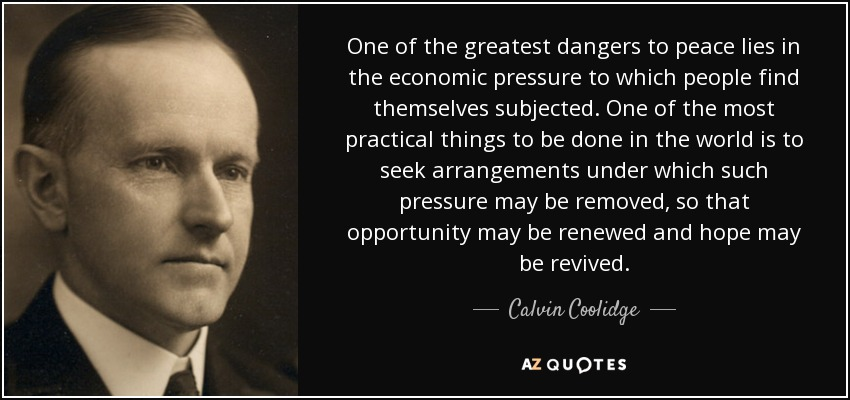 One of the greatest dangers to peace lies in the economic pressure to which people find themselves subjected. One of the most practical things to be done in the world is to seek arrangements under which such pressure may be removed, so that opportunity may be renewed and hope may be revived. - Calvin Coolidge