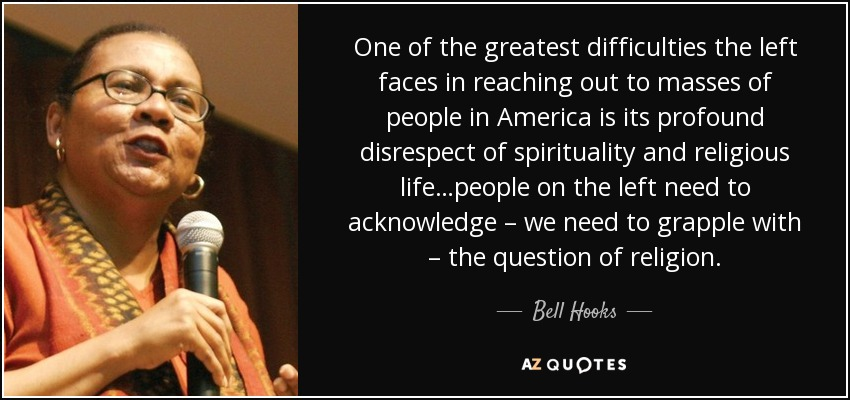 One of the greatest difficulties the left faces in reaching out to masses of people in America is its profound disrespect of spirituality and religious life…people on the left need to acknowledge – we need to grapple with – the question of religion. - Bell Hooks