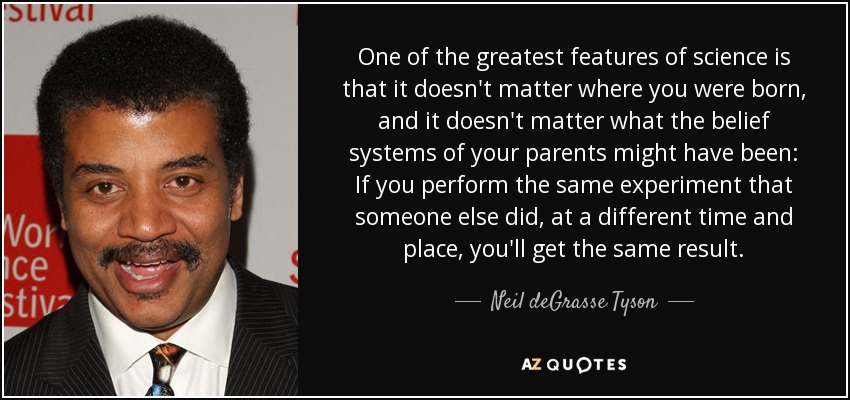 One of the greatest features of science is that it doesn't matter where you were born, and it doesn't matter what the belief systems of your parents might have been: If you perform the same experiment that someone else did, at a different time and place, you'll get the same result. - Neil deGrasse Tyson