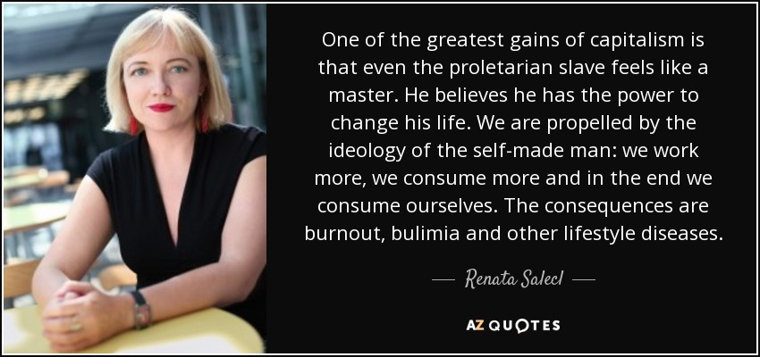 One of the greatest gains of capitalism is that even the proletarian slave feels like a master. He believes he has the power to change his life. We are propelled by the ideology of the self-made man: we work more, we consume more and in the end we consume ourselves. The consequences are burnout, bulimia and other lifestyle diseases. - Renata Salecl
