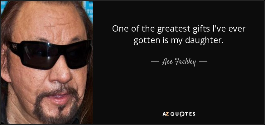 One of the greatest gifts I've ever gotten is my daughter. - Ace Frehley