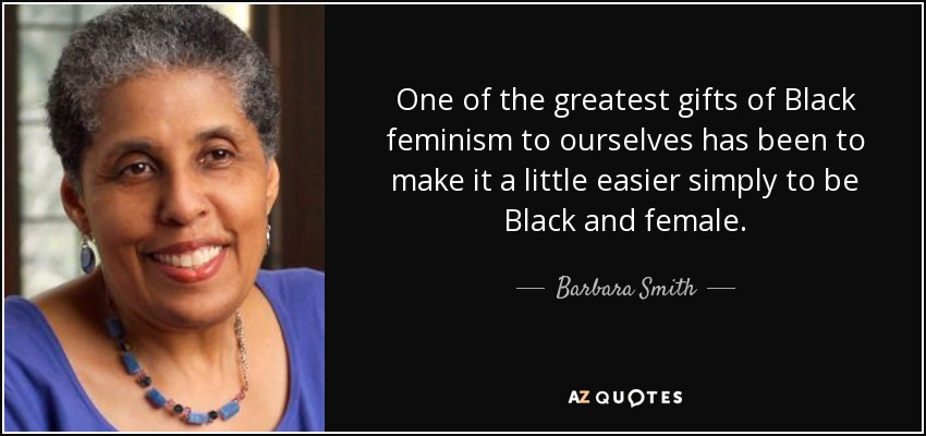 One of the greatest gifts of Black feminism to ourselves has been to make it a little easier simply to be Black and female. - Barbara Smith