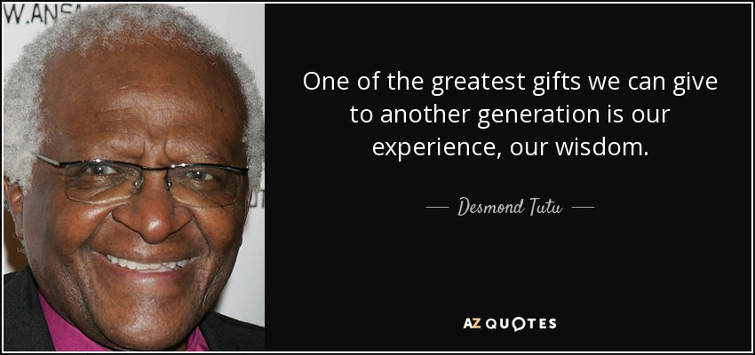 One of the greatest gifts we can give to another generation is our experience, our wisdom. - Desmond Tutu