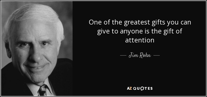 One of the greatest gifts you can give to anyone is the gift of attention - Jim Rohn